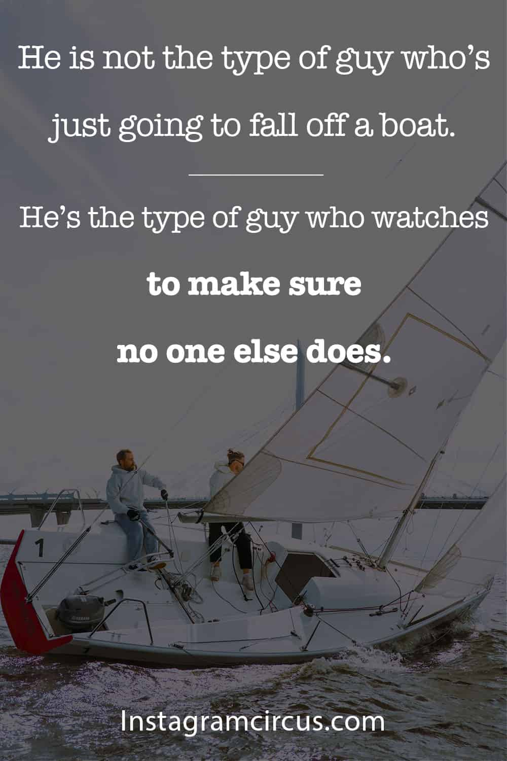 He is not the type of guy who's just going to fall off a boat, he's the type of guy who watches to make sure no one else does.