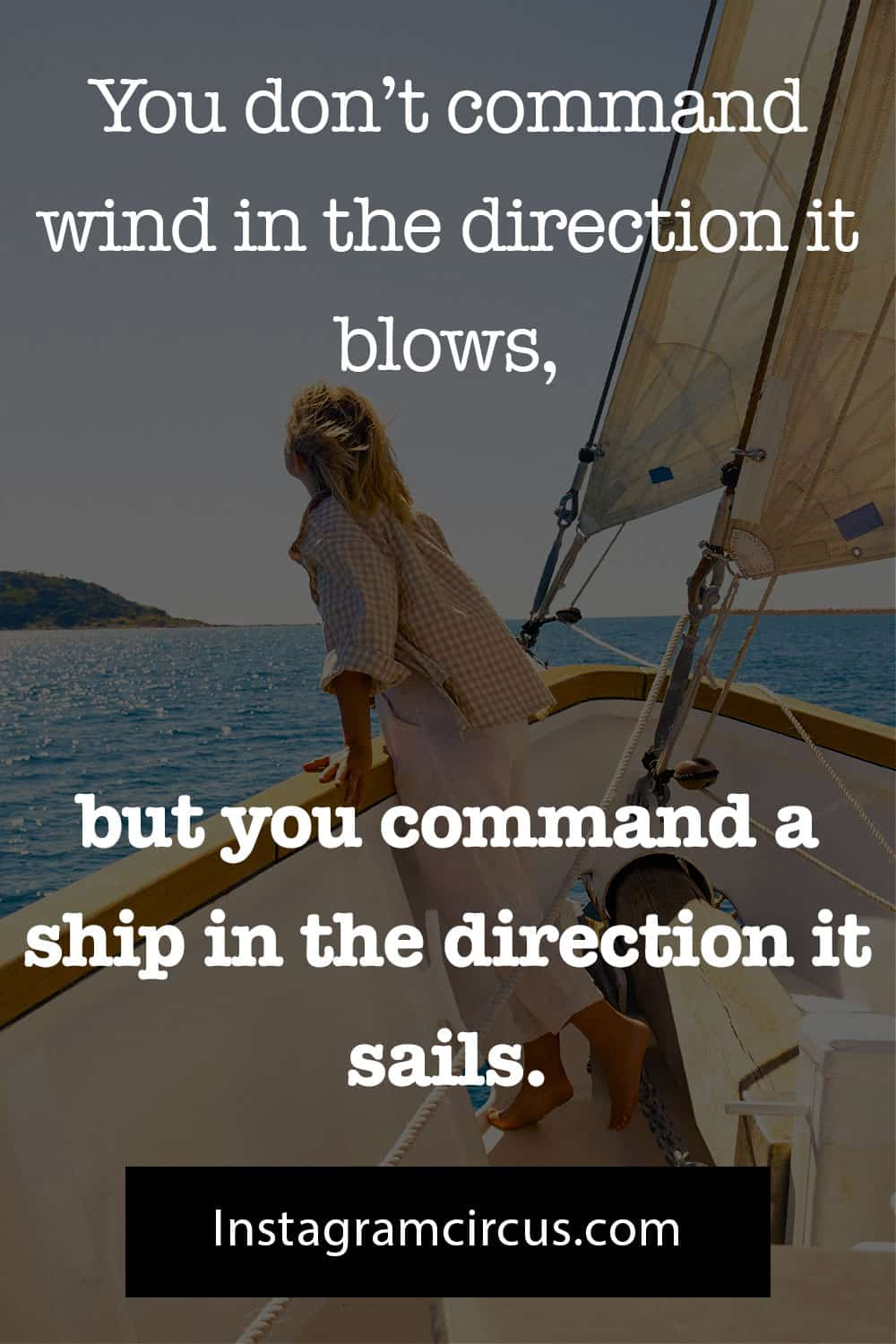 You don't command wind in the direction it blows, but you command a ship in the direction it sails. ―Matshona Dhliwayo