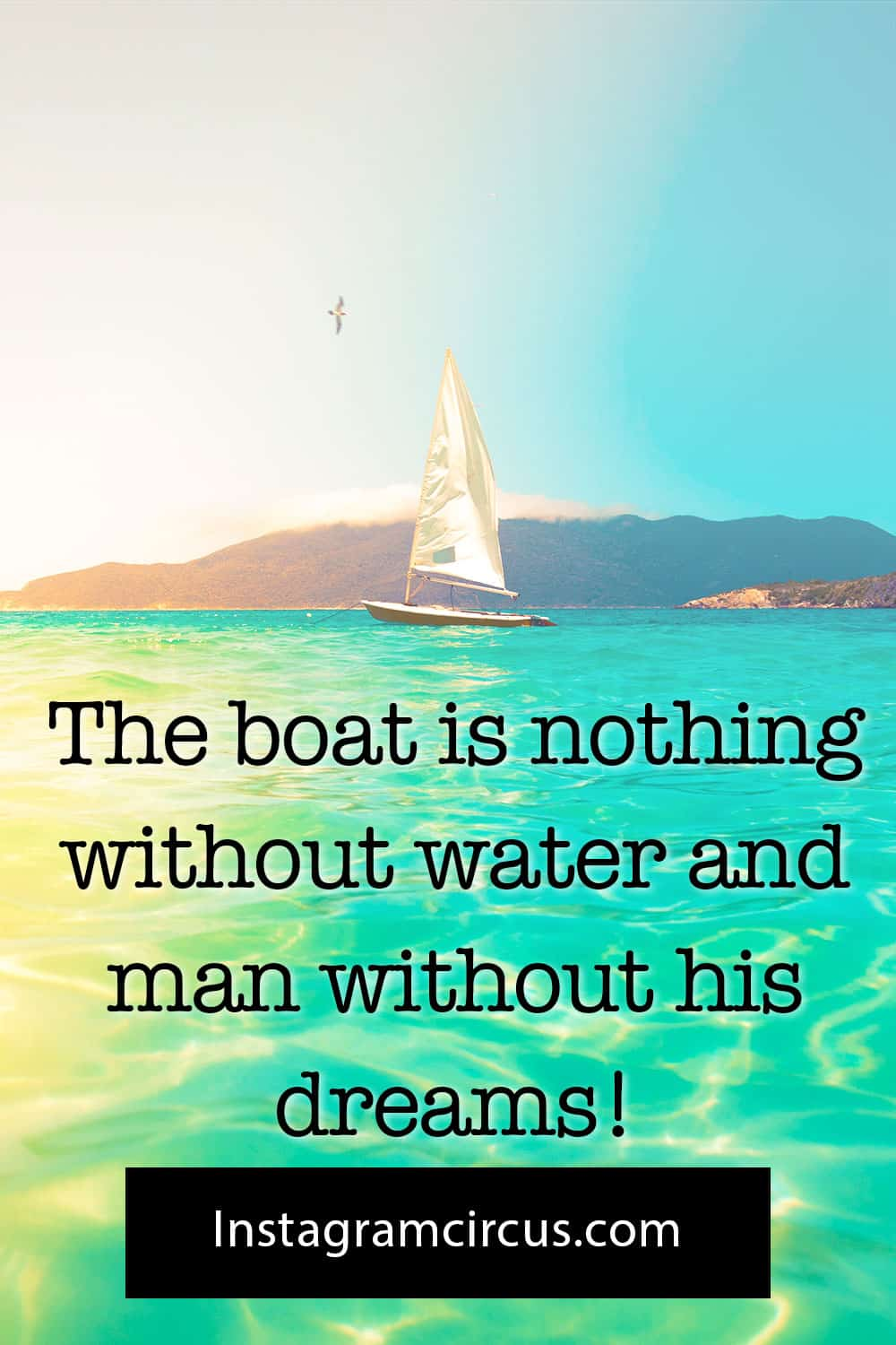 The boat is nothing without water and man without his dreams!