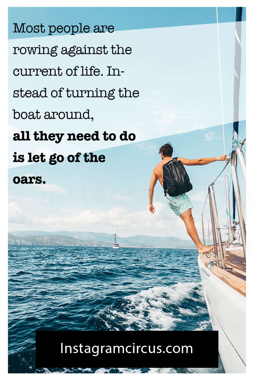 Most people are rowing against the current of life. Instead of turning the boat around, all they need to do is let go of the oars.